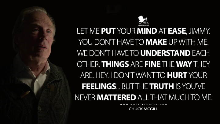 Let me put your mind at ease, Jimmy. You don't have to make up with me. We don't have to understand each other. Things are fine the way they are. Hey. I don't want to hurt your feelings... But the truth is you've never mattered all that much to me. - Chuck McGill (Better Call Saul Quotes)