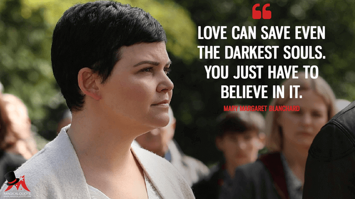 Love can save even the darkest souls. You just have to believe in it. - Mary Margaret Blanchard (Once Upon a Time Quotes)