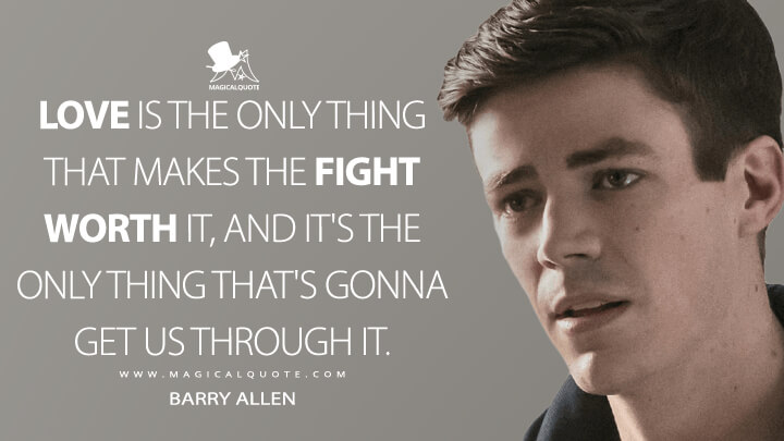 Love is the only thing that makes the fight worth it, and it's the only thing that's gonna get us through it. - Barry Allen (The Flash Quotes)