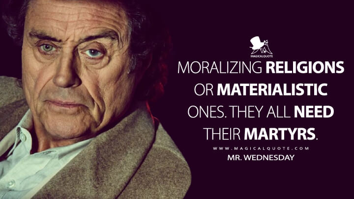 Moralizing religions or materialistic ones. They all need their martyrs. - Mr. Wednesday (American Gods Quotes)