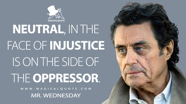 Neutral, in the face of injustice is on the side of the oppressor. - Mr. Wednesday (American Gods Quotes)