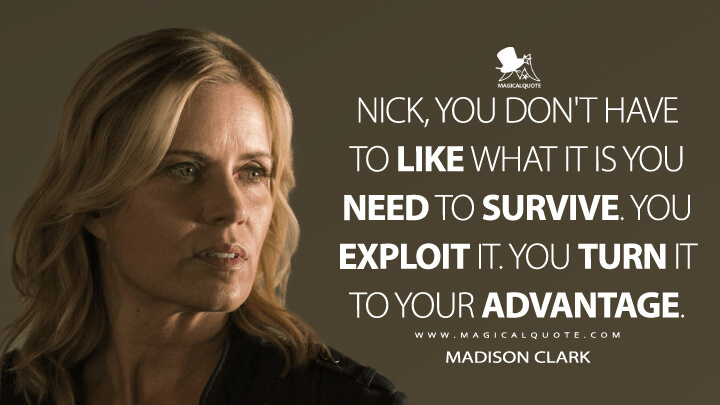 Nick, you don't have to like what it is you need to survive. You exploit it. You turn it to your advantage. - Madison Clark (Fear the Walking Dead Quotes)