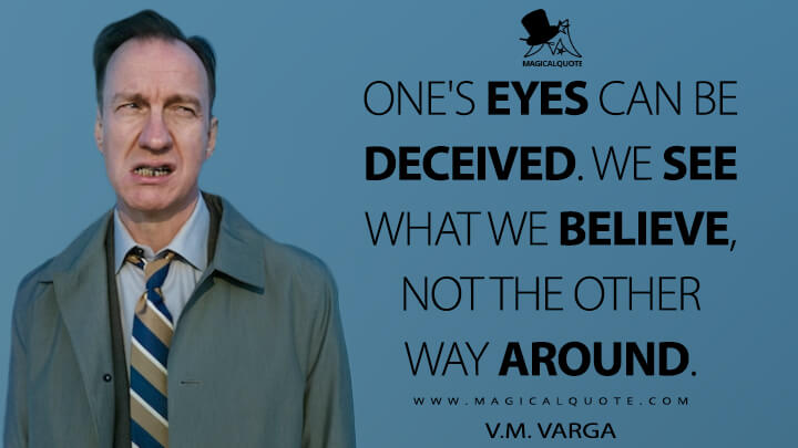 One's eyes can be deceived. We see what we believe, not the other way around. - V.M. Varga (Fargo Quotes)