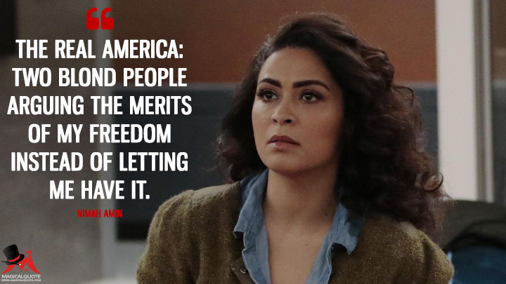 The real America: two blond people arguing the merits of my freedom instead of letting me have it. - Nimah Amin (Quantico Quotes)
