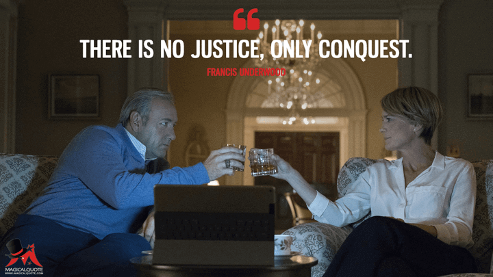 There is no justice, only conquest. - Francis Underwood (House of Cards Quotes)