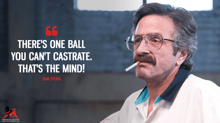 There's one ball you can't castrate. That's the mind! - Sam Sylvia (GLOW Quotes)