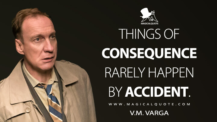 Things of consequence rarely happen by accident. - V.M. Varga (Fargo Quotes)