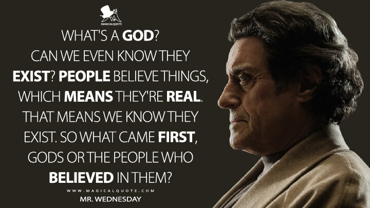 What's a god? Can we even know they exist? People believe things, which means they're real. That means we know they exist. So what came first, gods or the people who believed in them? - Mr. Wednesday (American Gods Quotes)