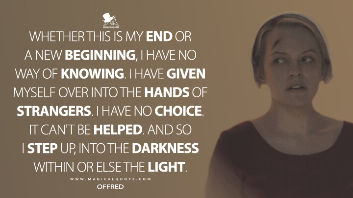 Whether this is my end or a new beginning, I have no way of knowing. I have given myself over into the hands of strangers. I have no choice. It can't be helped. And so I step up, into the darkness within or else the light. - Offred (The Handmaid's Tale Quotes)