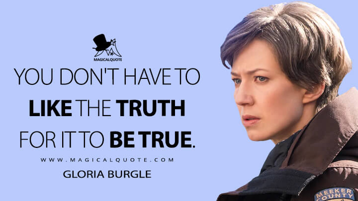 You don't have to like the truth for it to be true. - Gloria Burgle (Fargo Quotes)