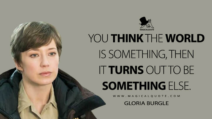 You think the world is something, then it turns out to be something else. - Gloria Burgle (Fargo Quotes)