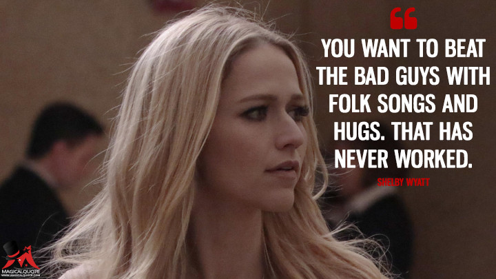 You want to beat the bad guys with folk songs and hugs. That has never worked. - Shelby Wyatt (Quantico Quotes)