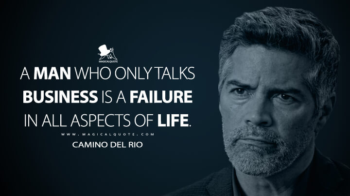 A man who only talks business is a failure in all aspects of life. - Camino Del Rio (Ozark Quotes)