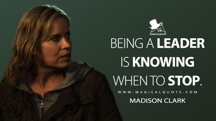 Being a leader is knowing when to stop. - Madison Clark (Fear the Walking Dead Quotes)