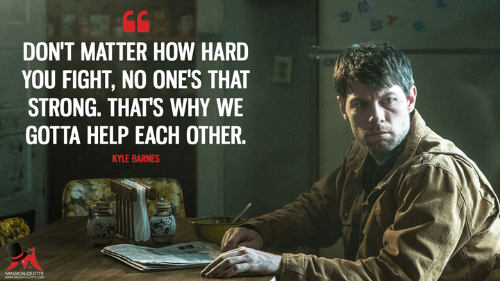 Don't matter how hard you fight, no one's that strong. That's why we gotta help each other. - Kyle Barnes (Outcast Quotes)