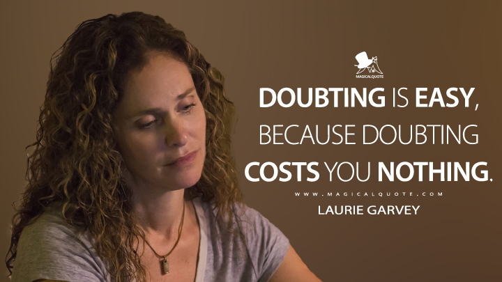 Doubting is easy, because doubting costs you nothing. - Laurie Garvey (The Leftovers Quotes)