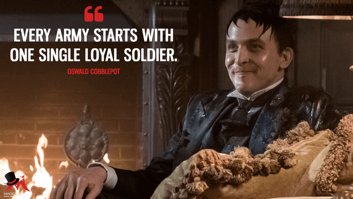 Every army starts with one single loyal soldier. - Oswald Cobblepot (Gotham Quotes)