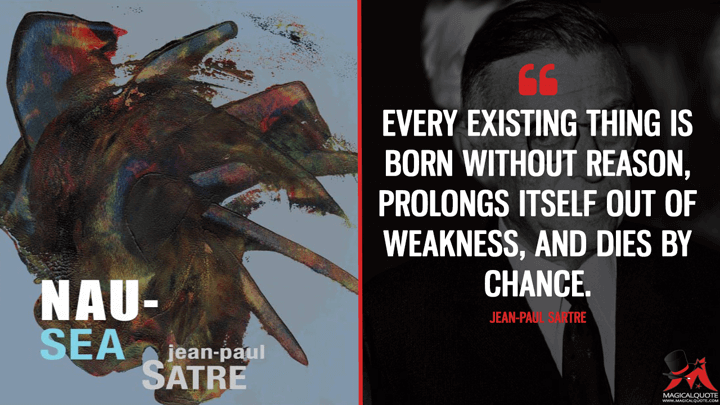 Every existing thing is born without reason, prolongs itself out of weakness, and dies by chance. - Jean-Paul Sartre (Nausea Quotes)