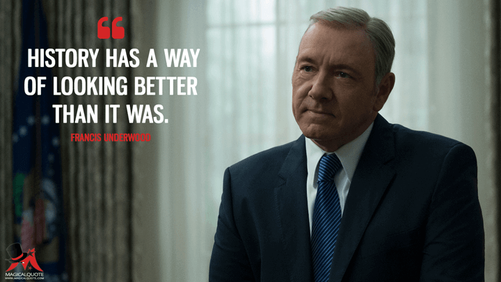 History has a way of looking better than it was. - Francis Underwood (House of Cards Quotes)