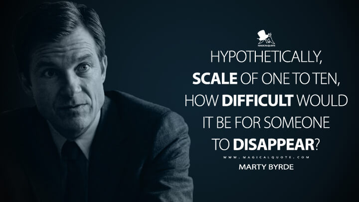 Hypothetically, scale of one to ten, how difficult would it be for someone to disappear? - Marty Byrde (Ozark Quotes)