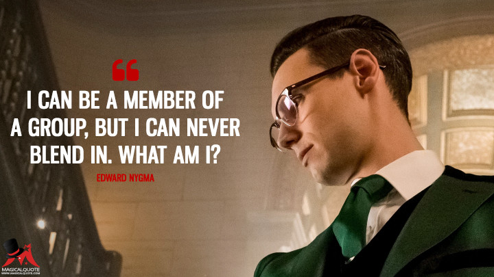 I can be a member of a group, but I can never blend in. What am I? - Edward Nygma (Gotham Quotes)
