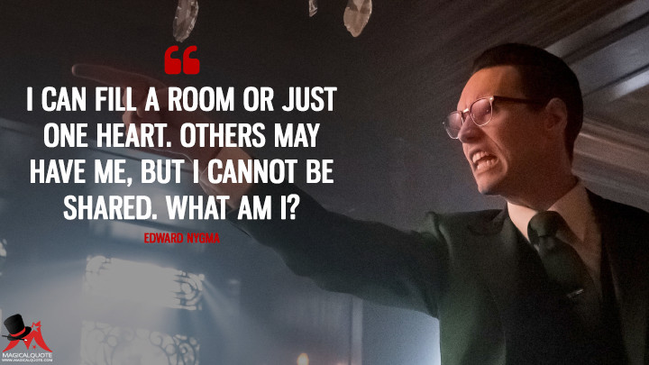 I can fill a room or just one heart. Others may have me, but I cannot be shared. What am I? - Edward Nygma (Gotham Quotes)