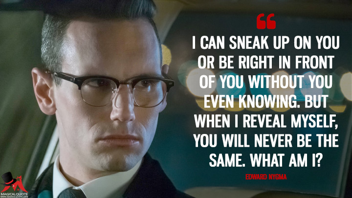 I can sneak up on you or be right in front of you without you even knowing. But when I reveal myself, you will never be the same. What am I? - Edward Nygma (Gotham Quotes)