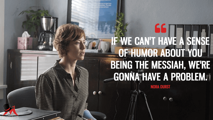 If we can't have a sense of humor about you being the Messiah, we're gonna have a problem. - Nora Durst (The Leftovers Quotes)