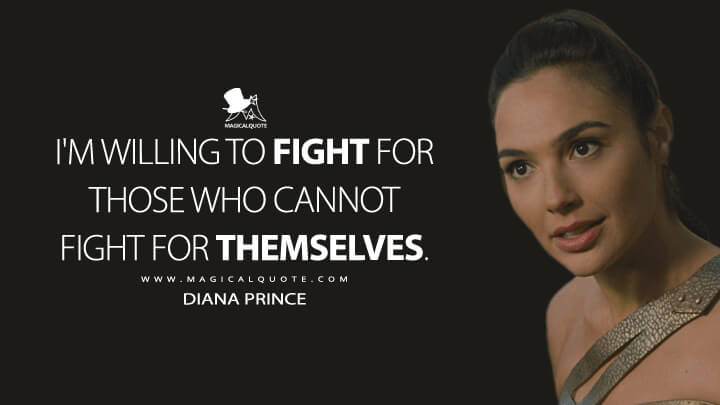 I'm willing to fight for those who cannot fight for themselves. - Diana Prince (Wonder Woman Quotes)