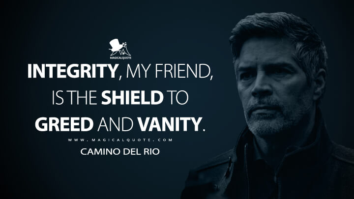 Integrity, my friend, is the shield to greed and vanity. - Camino Del Rio (Ozark Quotes)