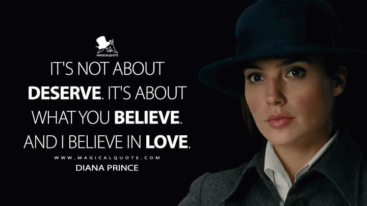 It's not about deserve. It's about what you believe. And I believe in love. - Diana Prince (Wonder Woman Quotes)