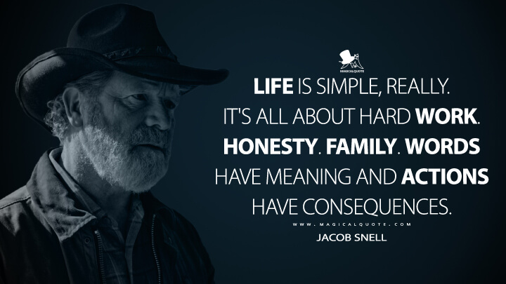 Life is simple, really. It's all about hard work. Honesty. Family. Words have meaning and actions have consequences. - Jacob Snell (Ozark Quotes)