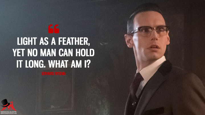 Light as a feather, yet no man can hold it long. What am I? - Edward Nygma (Gotham Quotes)
