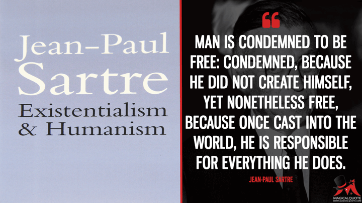 Man is condemned to be free: condemned, because he did not create himself, yet nonetheless free, because once cast into the world, he is responsible for everything he does. - Jean-Paul Sartre (Existentialism is a Humanism Quotes)