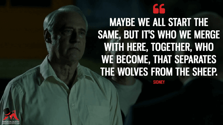 Maybe we all start the same, but it's who we merge with here, together, who we become, that separates the wolves from the sheep. - Sidney (Outcast Quotes)