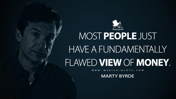 Most people just have a fundamentally flawed view of money. - Marty Byrde (Ozark Quotes)