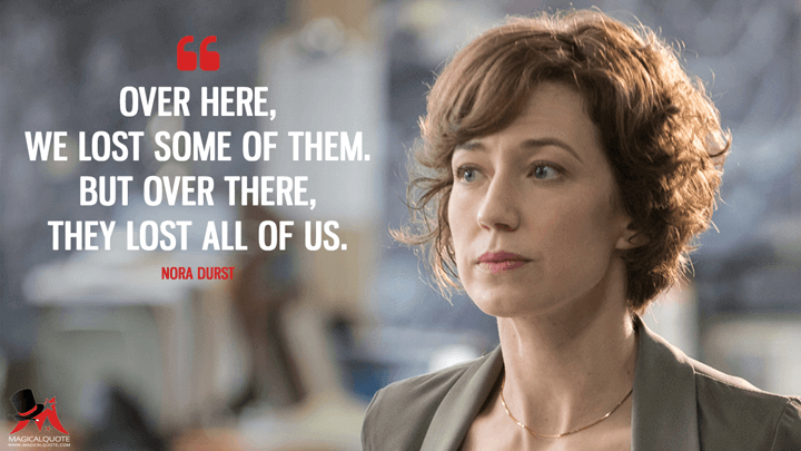 Over here, we lost some of them. But over there, they lost all of us. - Nora Durst (The Leftovers Quotes)