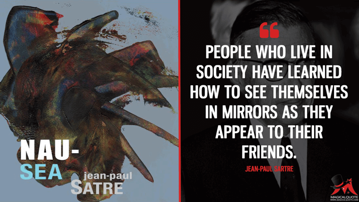 People who live in society have learned how to see themselves in mirrors as they appear to their friends. - Jean-Paul Sartre (Nausea Quotes)