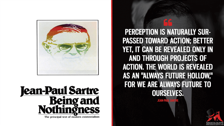 "Perception is naturally surpassed toward action; better yet, it can be revealed only in and through projects of action. The world is revealed as an ""always future hollow,"" for we are always future to ourselves. - Jean-Paul Sartre (Being and Nothingness Quotes)"