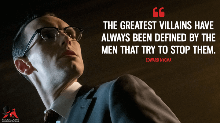 The greatest villains have always been defined by the men that try to stop them. - Edward Nygma (Gotham Quotes)