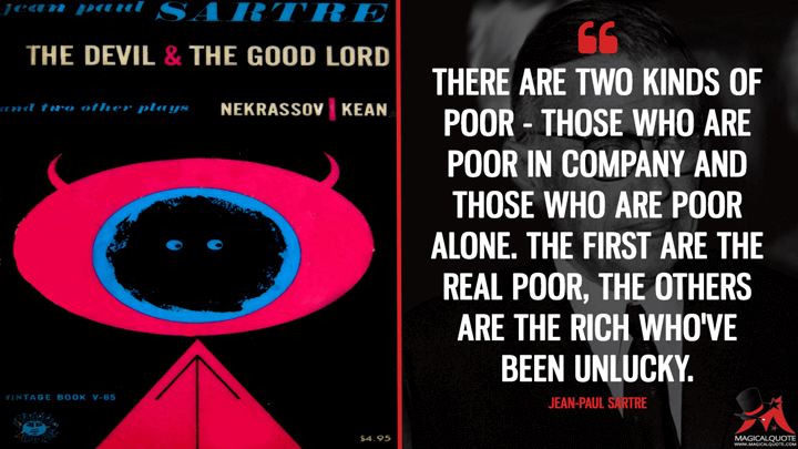 There are two kinds of poor - those who are poor in company and those who are poor alone. The first are the real poor, the others are the rich who've been unlucky. - Jean-Paul Sartre (The Devil and the Good Lord Quotes)