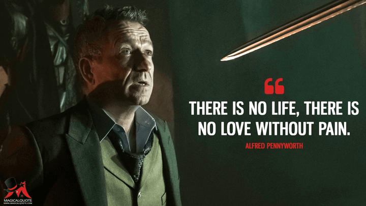 There is no life, there is no love without pain. - Alfred Pennyworth (Gotham Quotes)