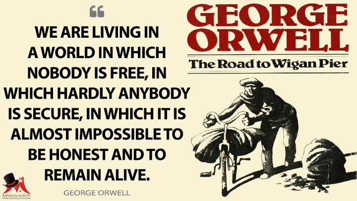 We are living in a world in which nobody is free, in which hardly anybody is secure, in which it is almost impossible to be honest and to remain alive. - George Orwell (The Road to Wigan Pier Quotes)