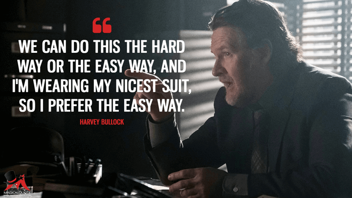 We can do this the hard way or the easy way, and I'm wearing my nicest suit, so I prefer the easy way. - Harvey Bullock (Gotham Quotes)