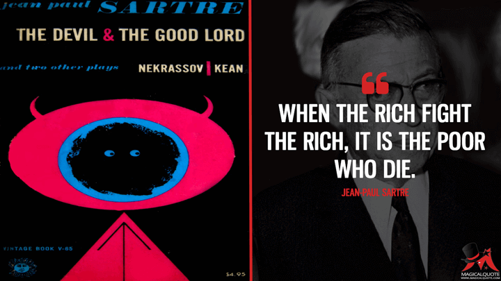 When the rich fight the rich, it is the poor who die. - Jean-Paul Sartre (The Devil and the Good Lord Quotes)