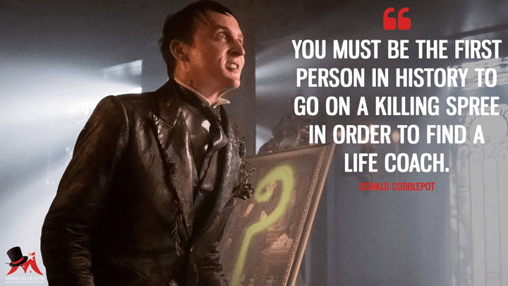 You must be the first person in history to go on a killing spree in order to find a life coach. - Oswald Cobblepot (Gotham Quotes)