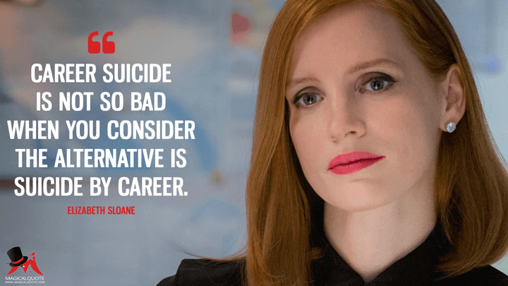 Career suicide is not so bad when you consider the alternative is suicide by career. - Elizabeth Sloane (Miss Sloane Quotes)