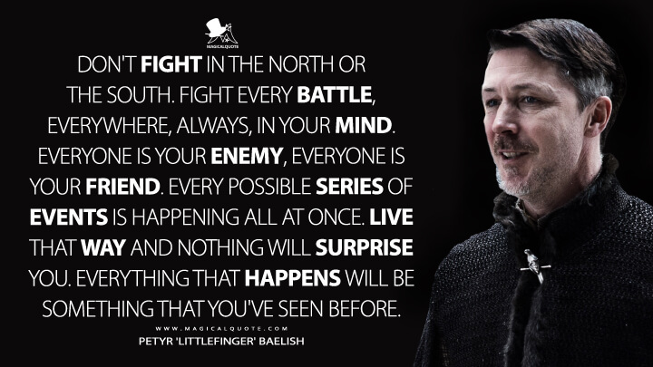 Petyr Baelish Season 7 - Don't fight in the North or the South. Fight every battle, everywhere, always, in your mind. Everyone is your enemy, everyone is your friend. Every possible series of events is happening all at once. Live that way and nothing will surprise you. Everything that happens will be something that you've seen before. ( Game of Thrones Quotes)