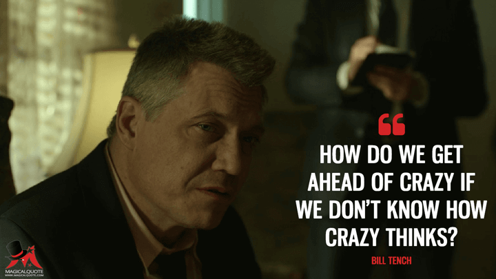 How do we get ahead of crazy if we don't know how crazy thinks? - Bill Tench (Mindhunter Quotes)