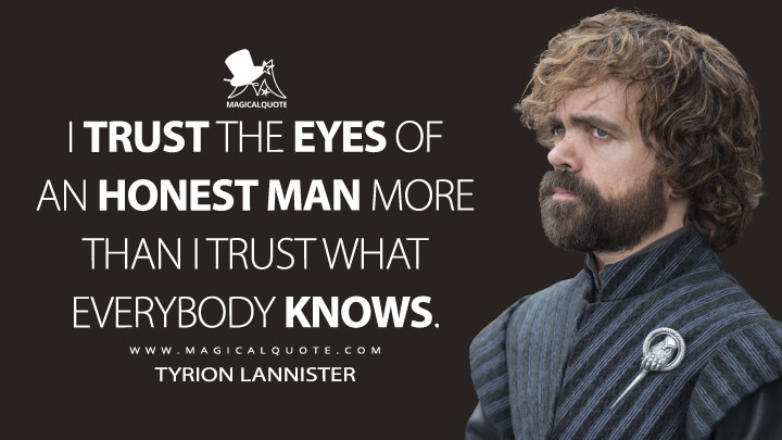 I trust the eyes of an honest man more than I trust what everybody knows. - Tyrion Lannister (Game of Thrones Quotes)